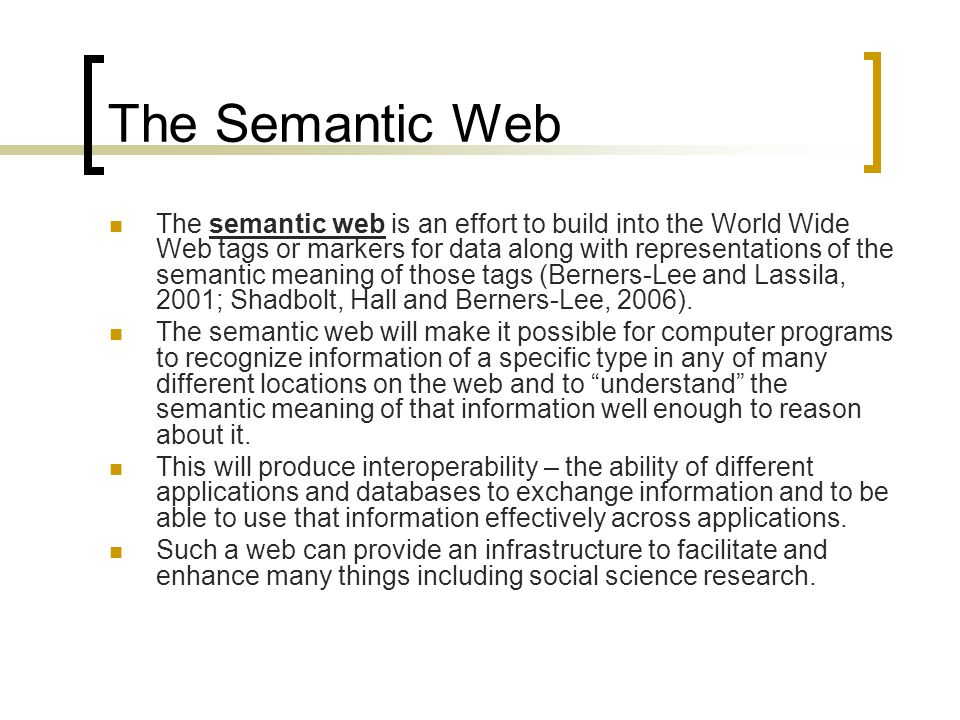 The Semantic Web The semantic web is an effort to build into the World Wide Web tags or markers for data along with representations of the semantic meaning of those tags (Berners-Lee and Lassila, 2001; Shadbolt, Hall and Berners-Lee, 2006).