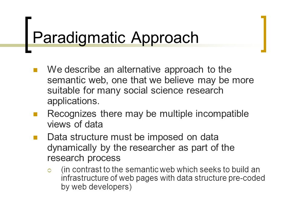 Paradigmatic Approach We describe an alternative approach to the semantic web, one that we believe may be more suitable for many social science research applications.