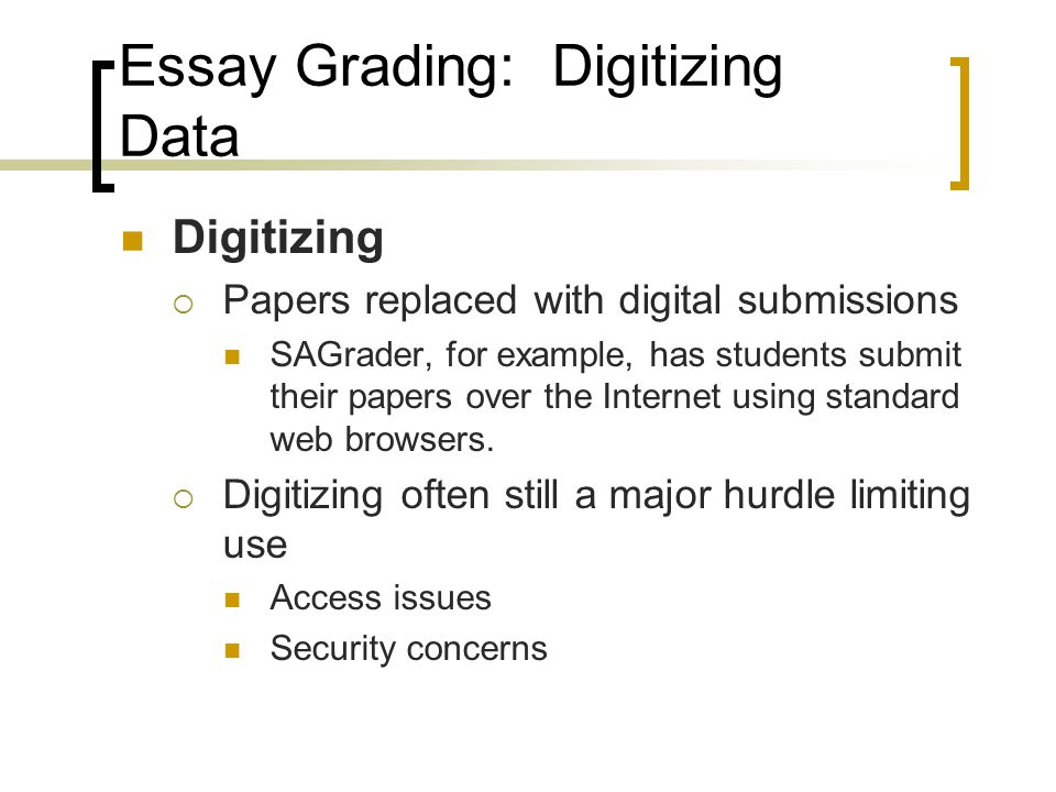 Essay Grading: Digitizing Data Digitizing  Papers replaced with digital submissions SAGrader, for example, has students submit their papers over the Internet using standard web browsers.