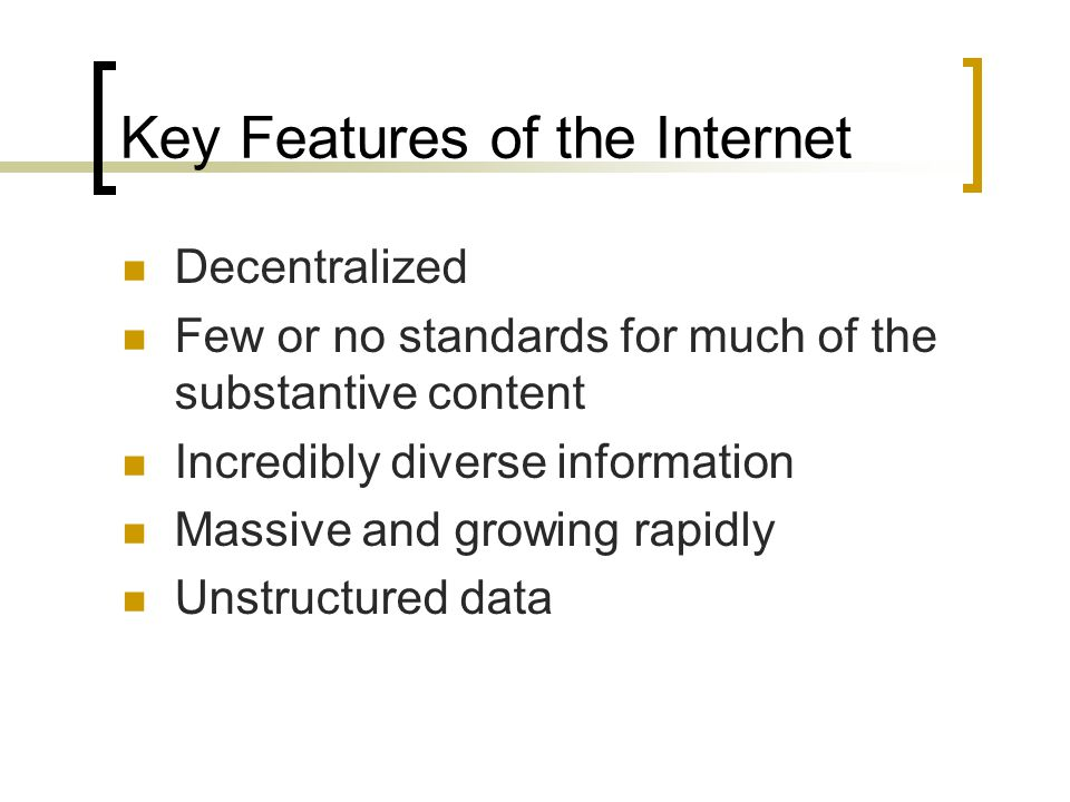 Key Features of the Internet Decentralized Few or no standards for much of the substantive content Incredibly diverse information Massive and growing rapidly Unstructured data
