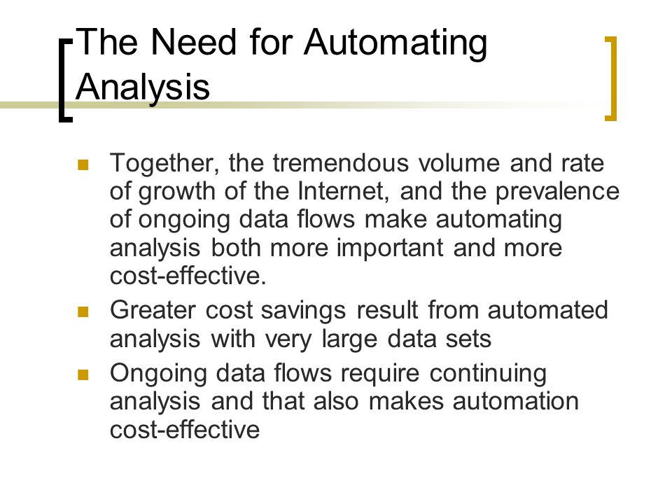 The Need for Automating Analysis Together, the tremendous volume and rate of growth of the Internet, and the prevalence of ongoing data flows make automating analysis both more important and more cost-effective.