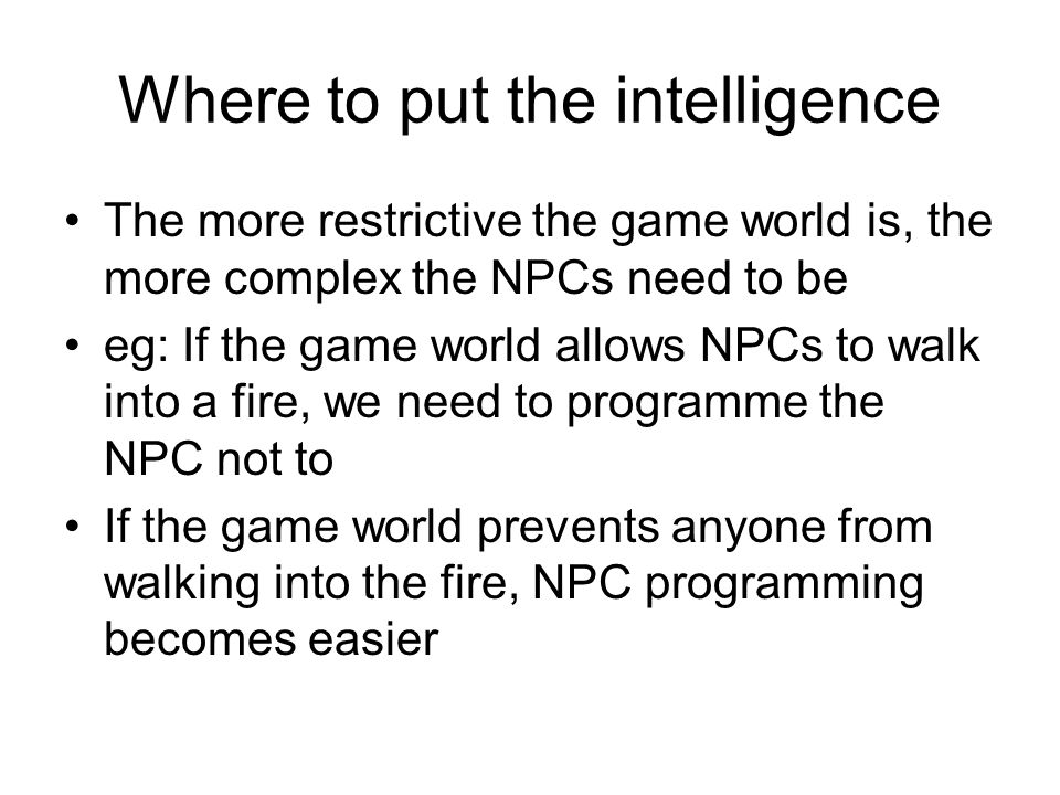 Where to put the intelligence The more restrictive the game world is, the more complex the NPCs need to be eg: If the game world allows NPCs to walk into a fire, we need to programme the NPC not to If the game world prevents anyone from walking into the fire, NPC programming becomes easier