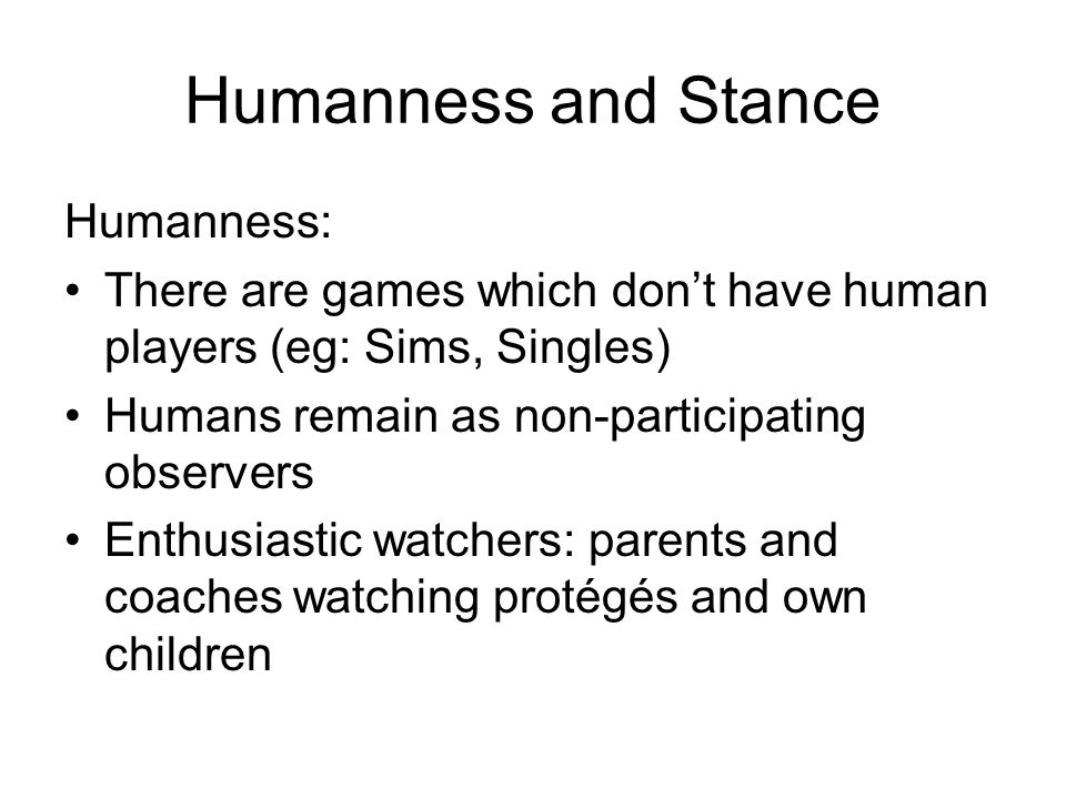 Humanness and Stance Humanness: There are games which don't have human players (eg: Sims, Singles) Humans remain as non-participating observers Enthusiastic watchers: parents and coaches watching protégés and own children