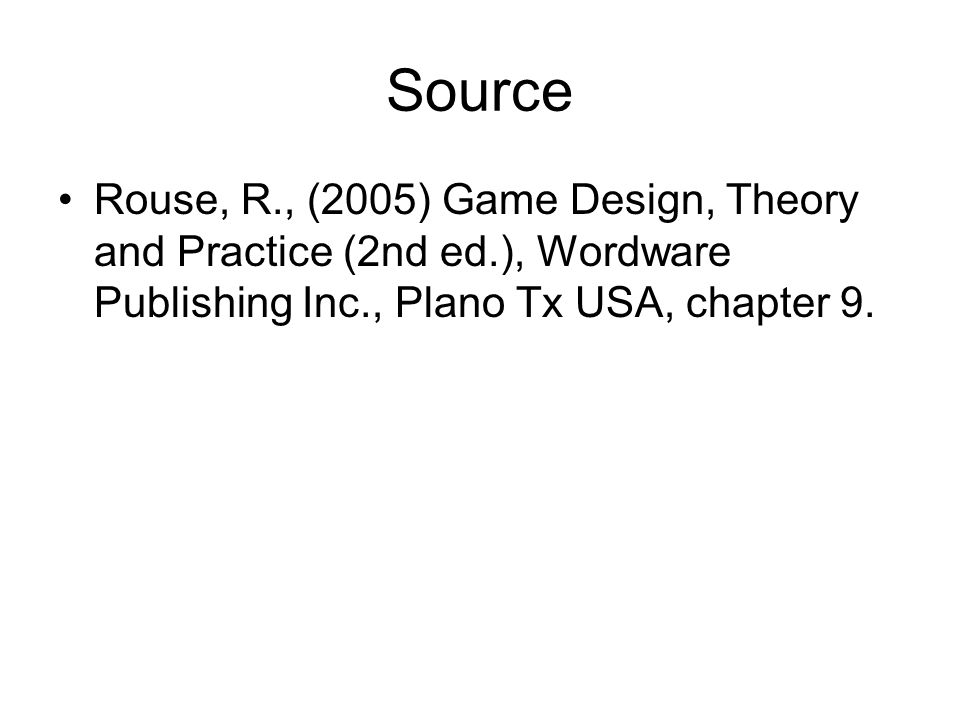 Source Rouse, R., (2005) Game Design, Theory and Practice (2nd ed.), Wordware Publishing Inc., Plano Tx USA, chapter 9.