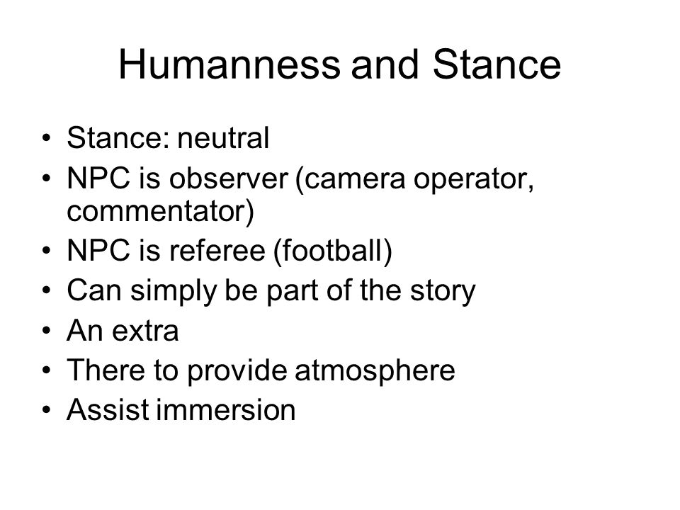 Humanness and Stance Stance: neutral NPC is observer (camera operator, commentator) NPC is referee (football) Can simply be part of the story An extra There to provide atmosphere Assist immersion