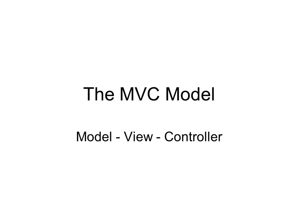 The MVC Model Model - View - Controller