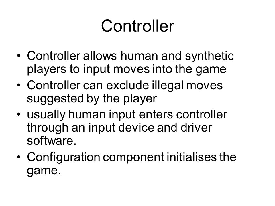 Controller Controller allows human and synthetic players to input moves into the game Controller can exclude illegal moves suggested by the player usually human input enters controller through an input device and driver software.
