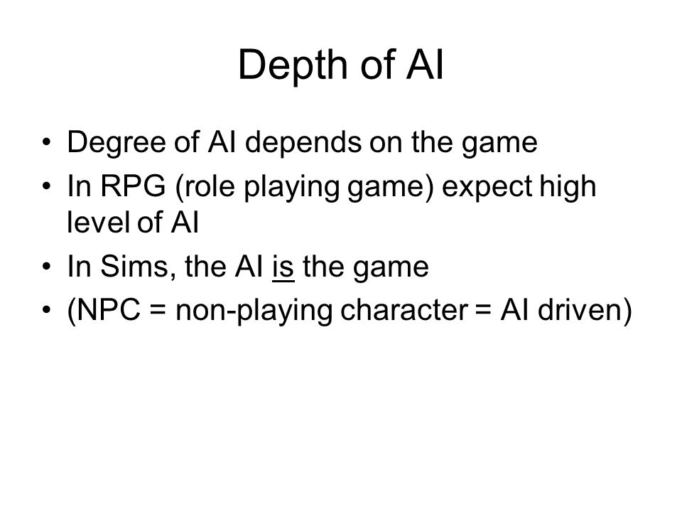 Depth of AI Degree of AI depends on the game In RPG (role playing game) expect high level of AI In Sims, the AI is the game (NPC = non-playing character = AI driven)