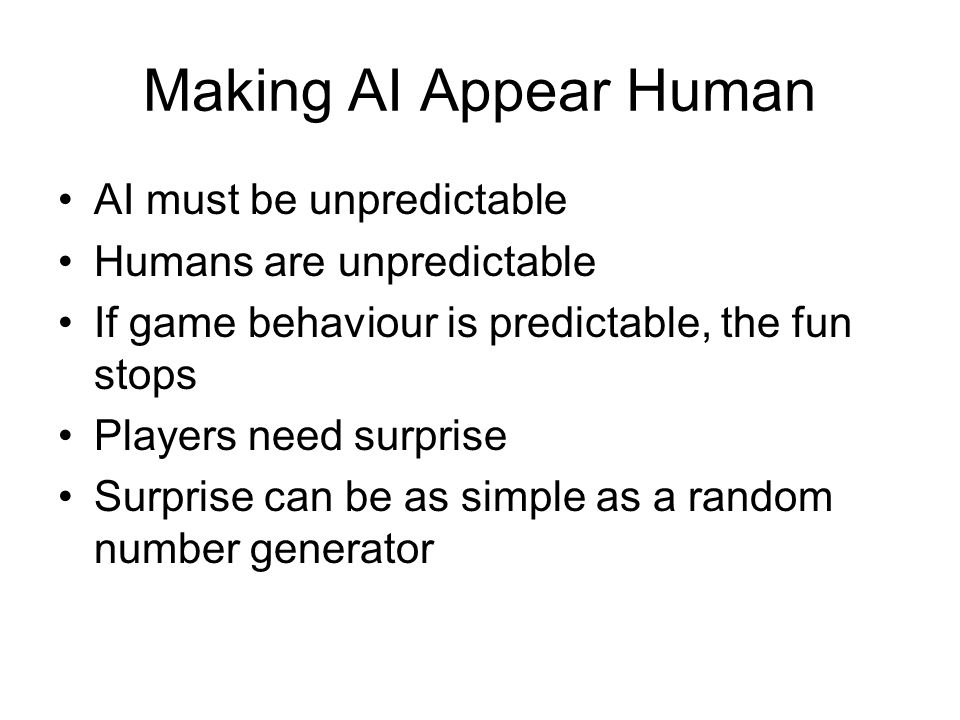 Making AI Appear Human Players attribute intelligence even if actions random, What's it trying to do? Fuzzy logic: randomness weighted so as to make good strategies more likely Or small amount of randomness added into cold logic to add surprises Try not to let randomness get in the way of enemy strategy