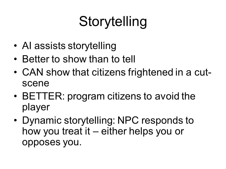 Storytelling AI assists storytelling Better to show than to tell CAN show that citizens frightened in a cut- scene BETTER: program citizens to avoid the player Dynamic storytelling: NPC responds to how you treat it – either helps you or opposes you.