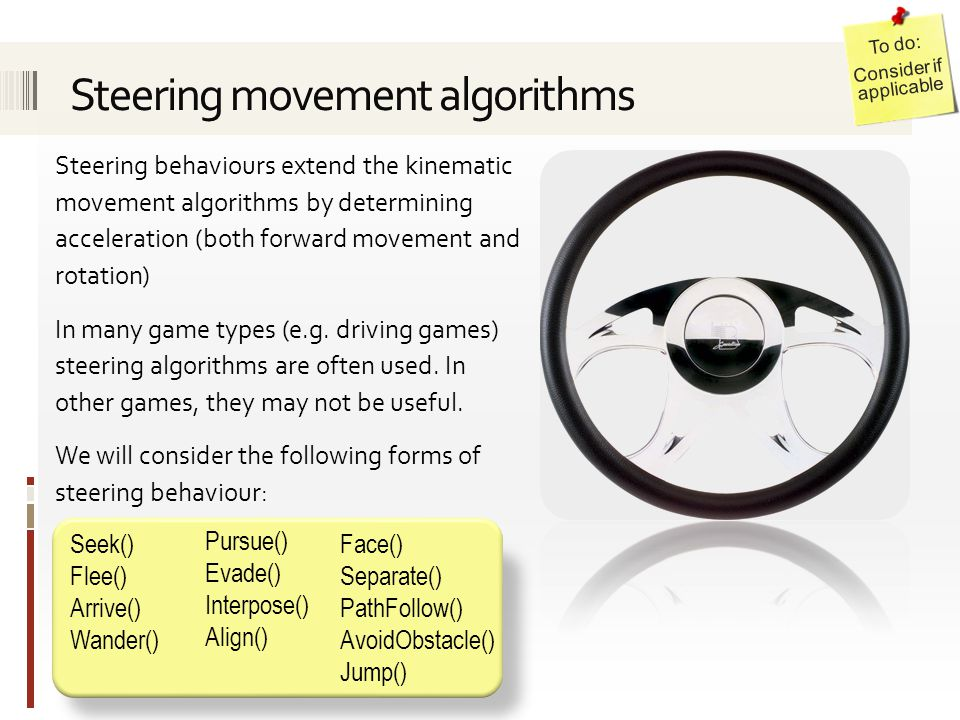 Steering behaviours extend the kinematic movement algorithms by determining acceleration (both forward movement and rotation) In many game types (e.g.
