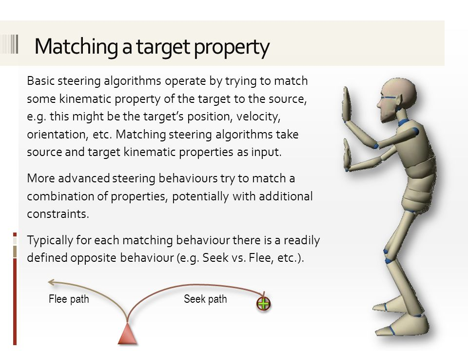 Basic steering algorithms operate by trying to match some kinematic property of the target to the source, e.g. this might be the target's position, ve
