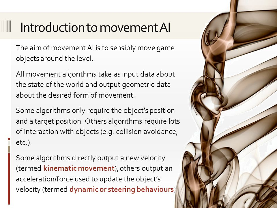 The aim of movement AI is to sensibly move game objects around the level. All movement algorithms take as input data about the state of the world and