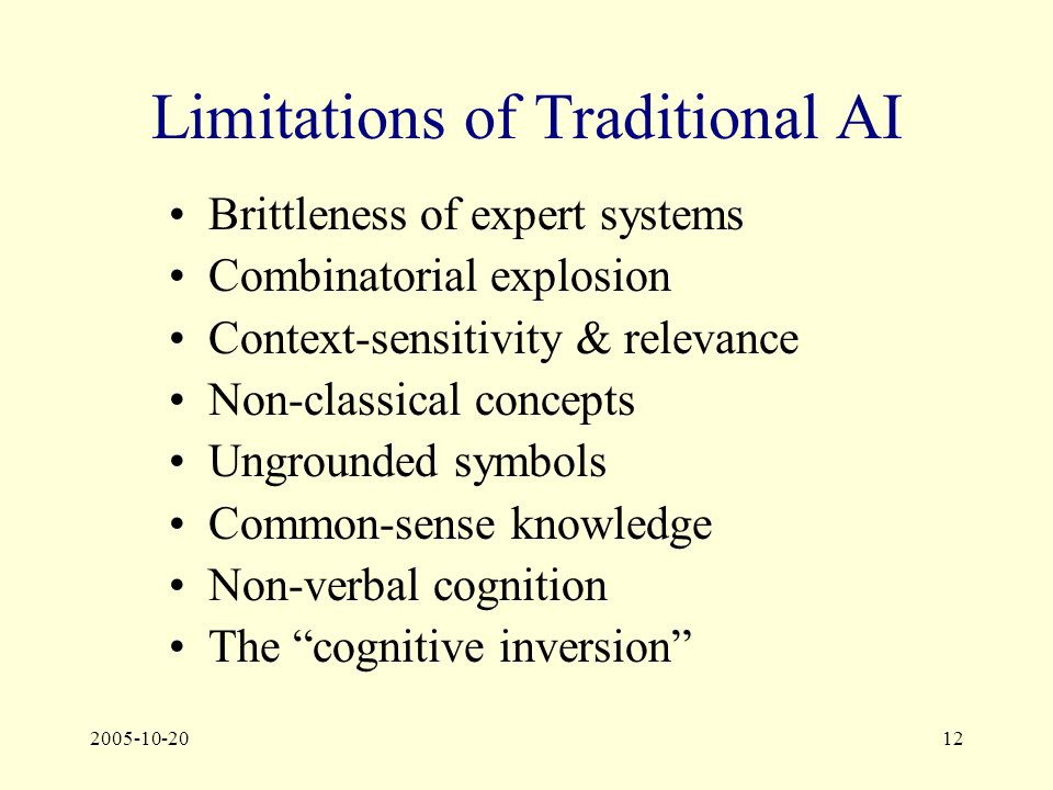 2005-10-2012 Limitations of Traditional AI Brittleness of expert systems Combinatorial explosion Context-sensitivity & relevance Non-classical concepts Ungrounded symbols Common-sense knowledge Non-verbal cognition The cognitive inversion