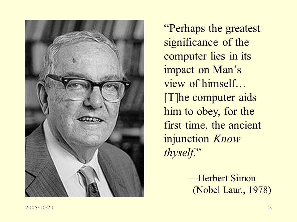 2005-10-202 Perhaps the greatest significance of the computer lies in its impact on Man's view of himself… [T]he computer aids him to obey, for the first time, the ancient injunction Know thyself. —Herbert Simon (Nobel Laur., 1978)