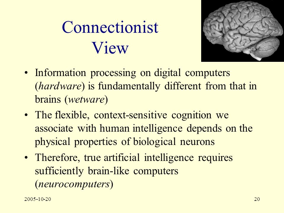 2005-10-2020 Connectionist View Information processing on digital computers (hardware) is fundamentally different from that in brains (wetware) The flexible, context-sensitive cognition we associate with human intelligence depends on the physical properties of biological neurons Therefore, true artificial intelligence requires sufficiently brain-like computers (neurocomputers)