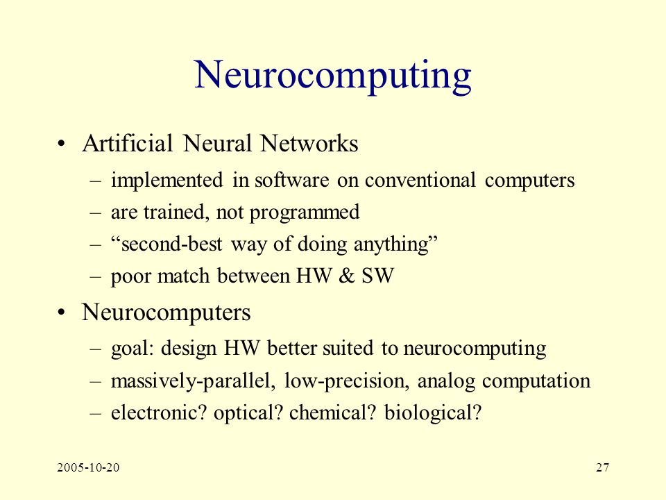 2005-10-2027 Neurocomputing Artificial Neural Networks –implemented in software on conventional computers –are trained, not programmed – second-best way of doing anything –poor match between HW & SW Neurocomputers –goal: design HW better suited to neurocomputing –massively-parallel, low-precision, analog computation –electronic.