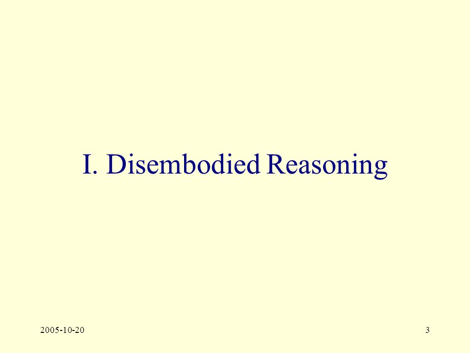 2005-10-203 I. Disembodied Reasoning