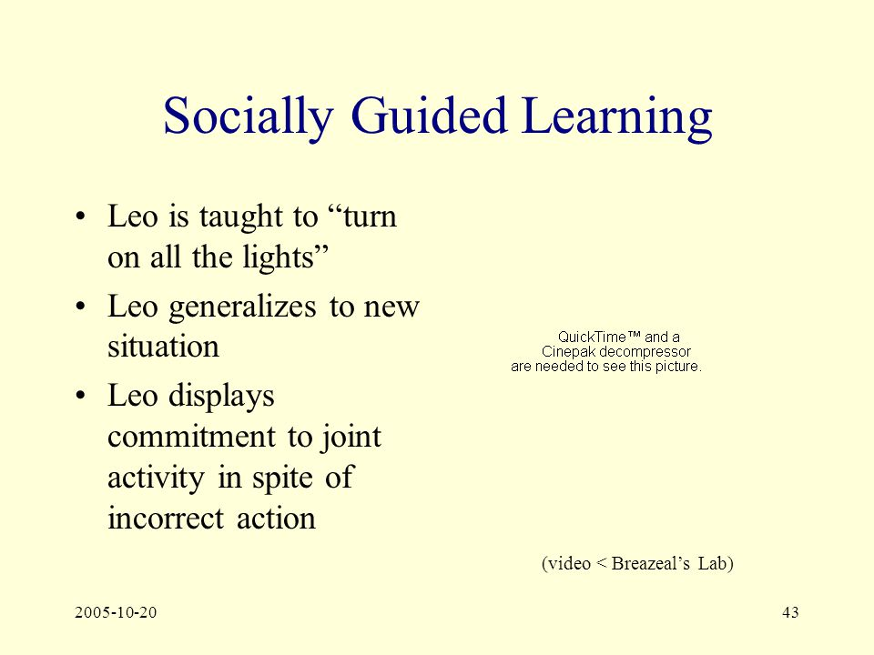 2005-10-2043 Socially Guided Learning Leo is taught to turn on all the lights Leo generalizes to new situation Leo displays commitment to joint activity in spite of incorrect action (video < Breazeal's Lab)