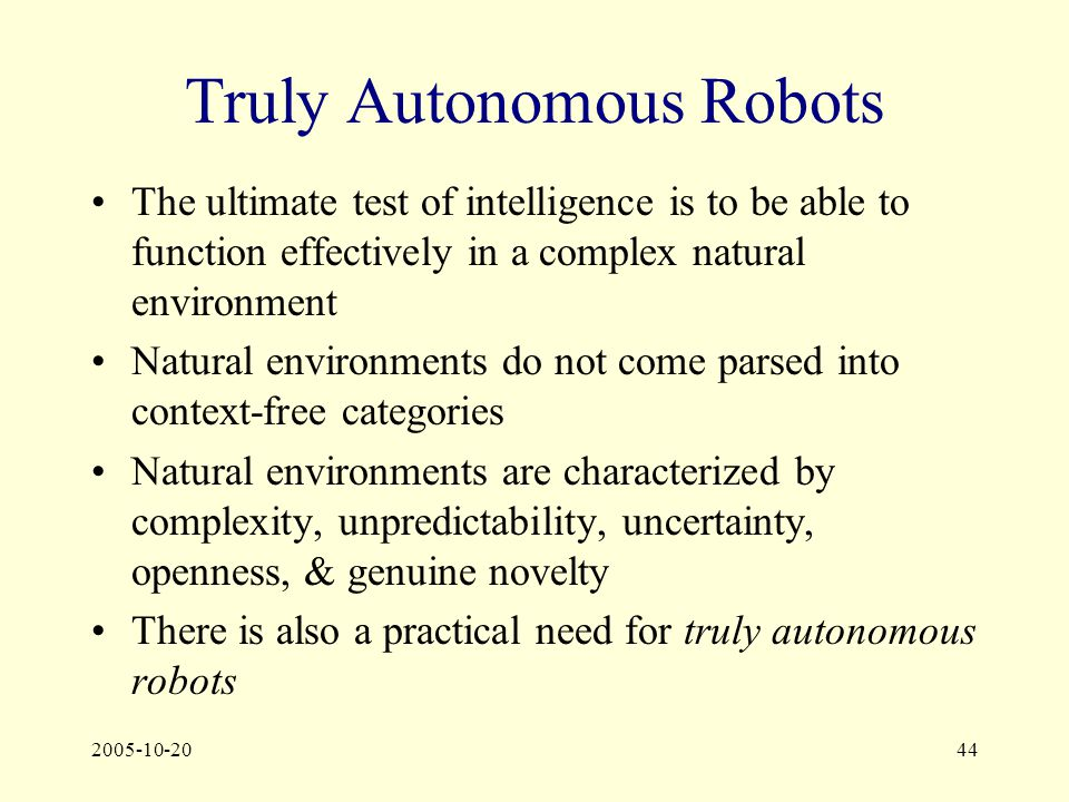 2005-10-2044 Truly Autonomous Robots The ultimate test of intelligence is to be able to function effectively in a complex natural environment Natural environments do not come parsed into context-free categories Natural environments are characterized by complexity, unpredictability, uncertainty, openness, & genuine novelty There is also a practical need for truly autonomous robots