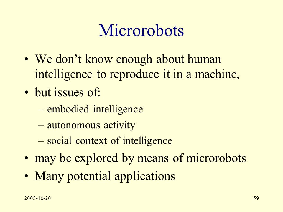 2005-10-2059 Microrobots We don't know enough about human intelligence to reproduce it in a machine, but issues of: –embodied intelligence –autonomous activity –social context of intelligence may be explored by means of microrobots Many potential applications