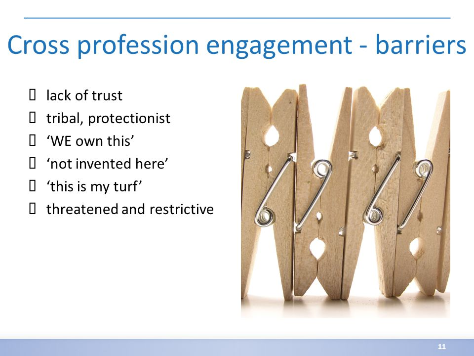 Cross profession engagement - barriers ✗ lack of trust ✗ tribal, protectionist ✗ 'WE own this' ✗ 'not invented here' ✗ 'this is my turf' ✗ threatened and restrictive 11