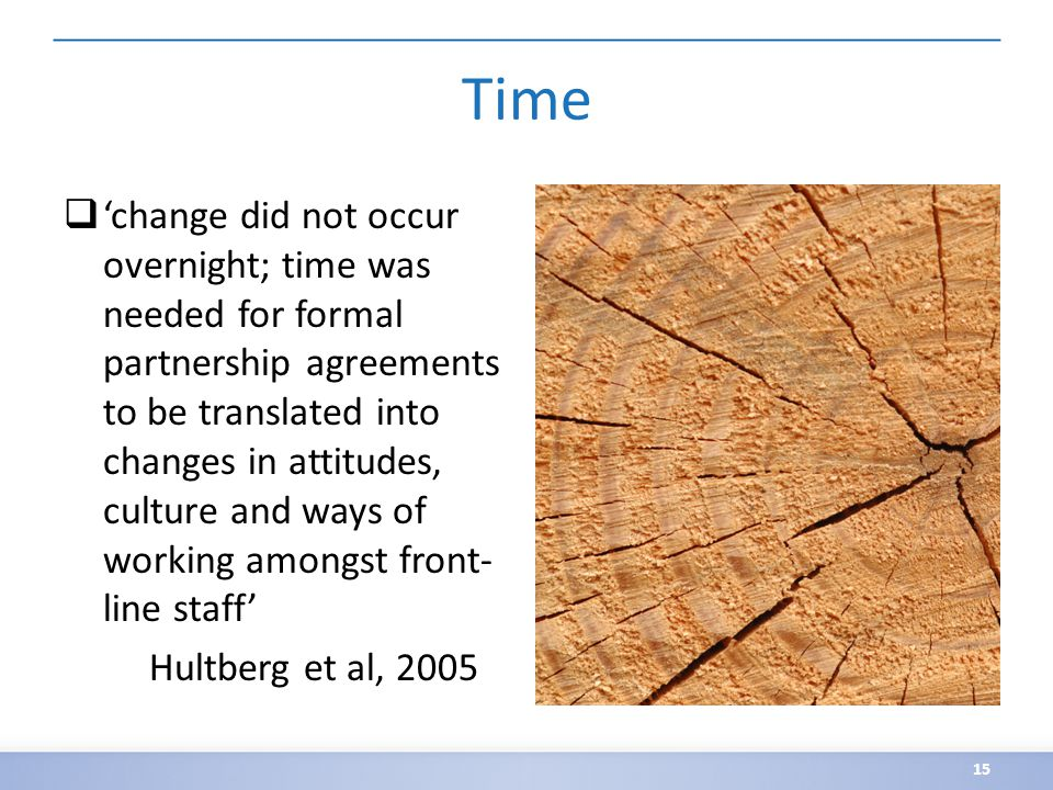 Time  'change did not occur overnight; time was needed for formal partnership agreements to be translated into changes in attitudes, culture and ways of working amongst front- line staff' Hultberg et al, 2005 15