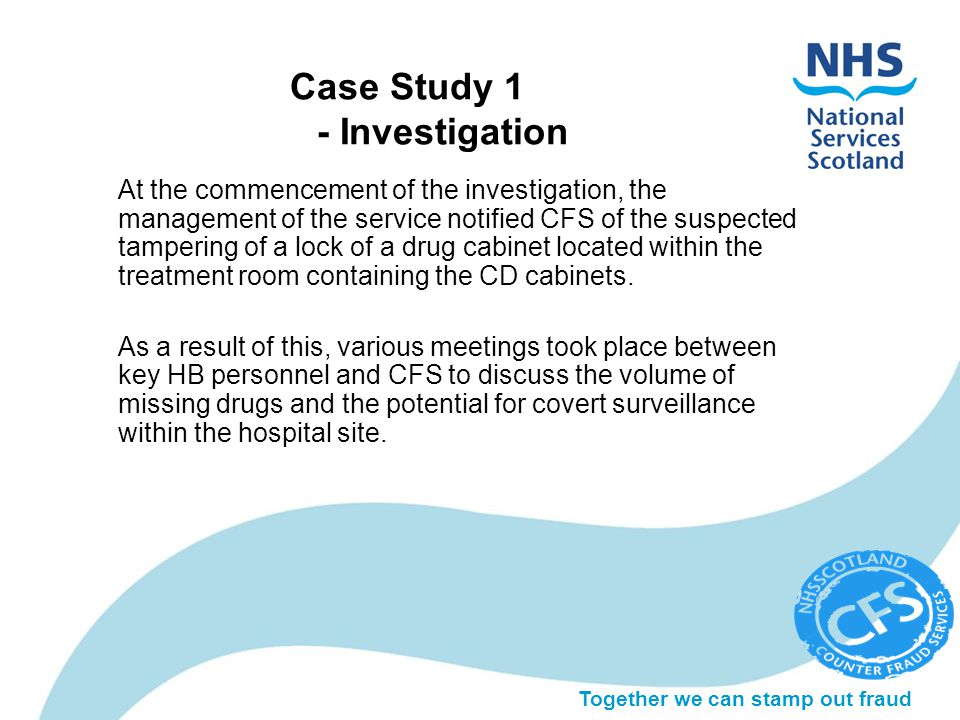 Together we can stamp out fraud Case Study 1 - Investigation At the commencement of the investigation, the management of the service notified CFS of the suspected tampering of a lock of a drug cabinet located within the treatment room containing the CD cabinets.