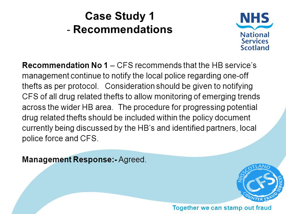 Together we can stamp out fraud Case Study 1 - Recommendations Recommendation No 1 – CFS recommends that the HB service's management continue to notify the local police regarding one-off thefts as per protocol.