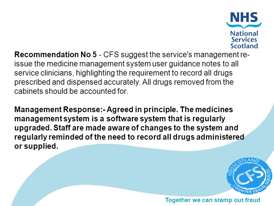 Together we can stamp out fraud Recommendation No 5 - CFS suggest the service's management re- issue the medicine management system user guidance note