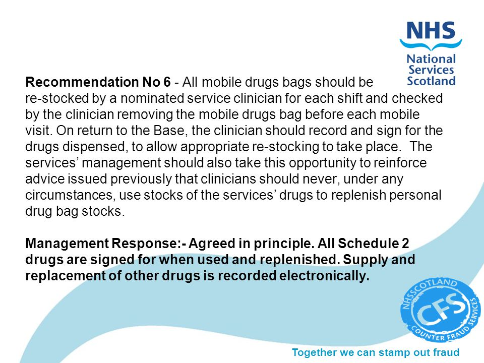 Together we can stamp out fraud Recommendation No 6 - All mobile drugs bags should be re-stocked by a nominated service clinician for each shift and c