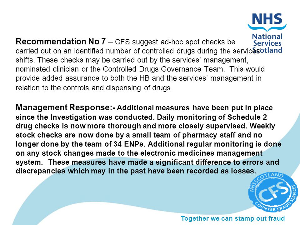 Together we can stamp out fraud Recommendation No 7 – CFS suggest ad-hoc spot checks be carried out on an identified number of controlled drugs during the services' shifts.