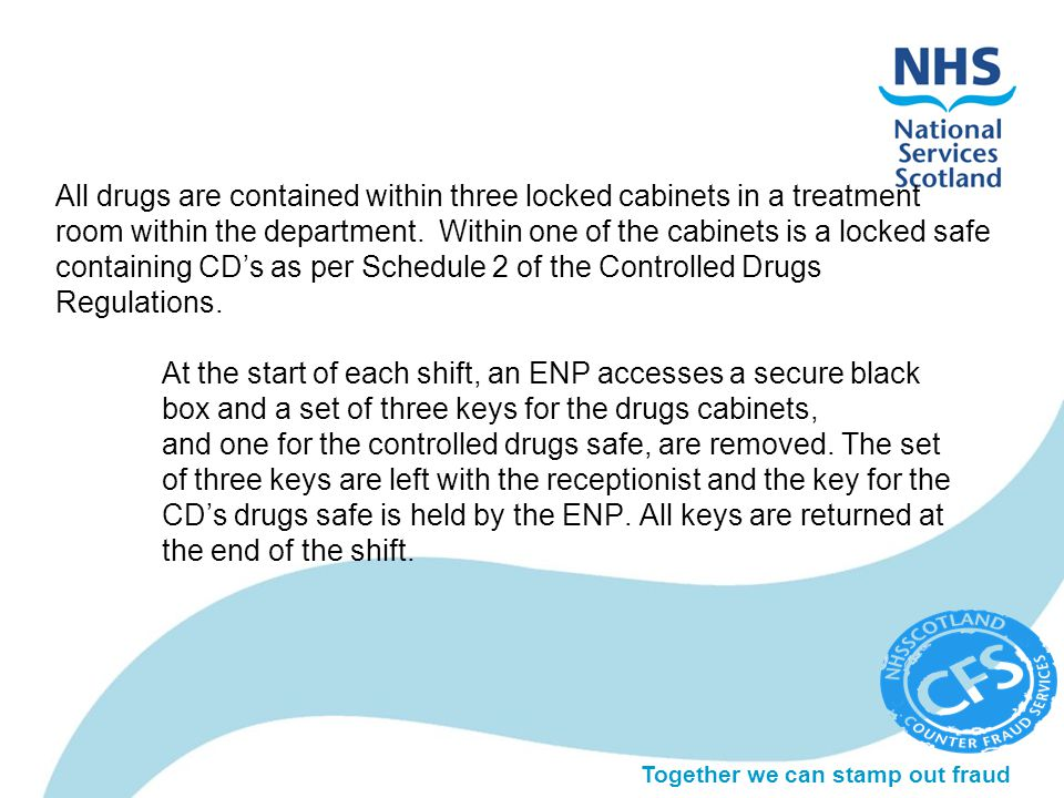 Together we can stamp out fraud All drugs are contained within three locked cabinets in a treatment room within the department.