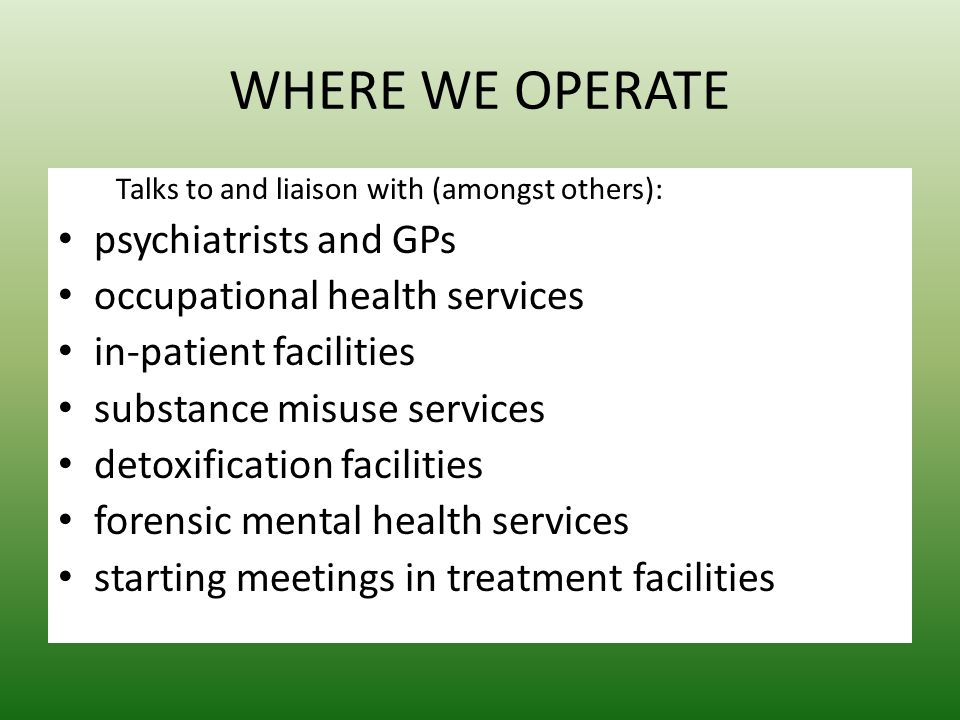 WHERE WE OPERATE Talks to and liaison with (amongst others): psychiatrists and GPs occupational health services in-patient facilities substance misuse services detoxification facilities forensic mental health services starting meetings in treatment facilities