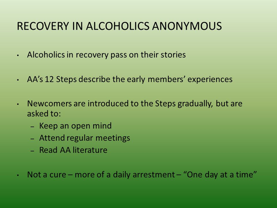 RECOVERY IN ALCOHOLICS ANONYMOUS Alcoholics in recovery pass on their stories AA's 12 Steps describe the early members' experiences Newcomers are introduced to the Steps gradually, but are asked to: – Keep an open mind – Attend regular meetings – Read AA literature Not a cure – more of a daily arrestment – One day at a time