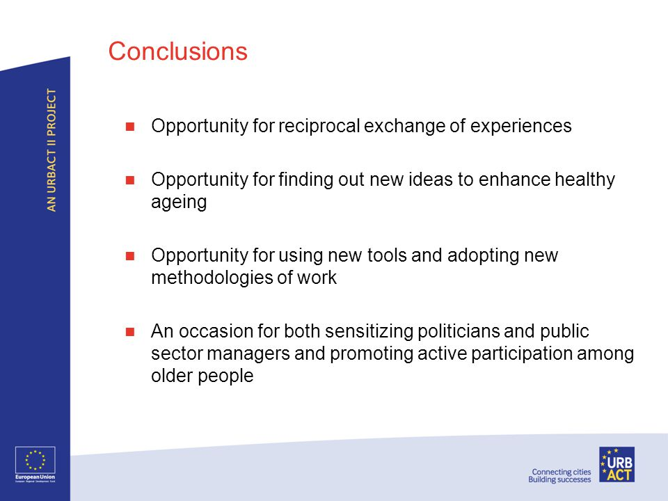 Conclusions Opportunity for reciprocal exchange of experiences Opportunity for finding out new ideas to enhance healthy ageing Opportunity for using new tools and adopting new methodologies of work An occasion for both sensitizing politicians and public sector managers and promoting active participation among older people