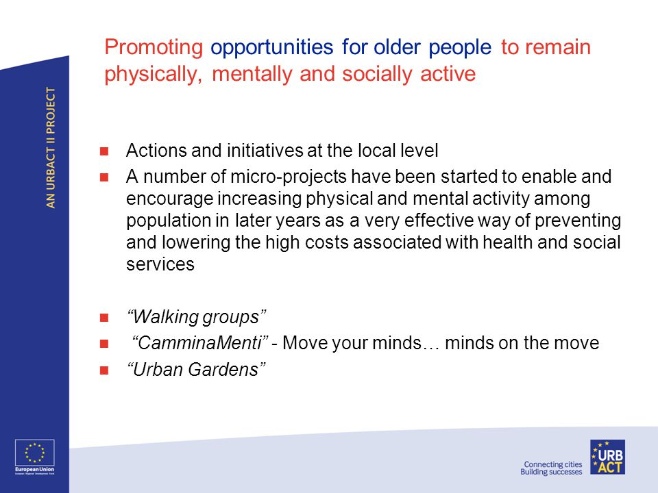 Promoting opportunities for older people to remain physically, mentally and socially active Actions and initiatives at the local level A number of micro-projects have been started to enable and encourage increasing physical and mental activity among population in later years as a very effective way of preventing and lowering the high costs associated with health and social services Walking groups CamminaMenti - Move your minds… minds on the move Urban Gardens