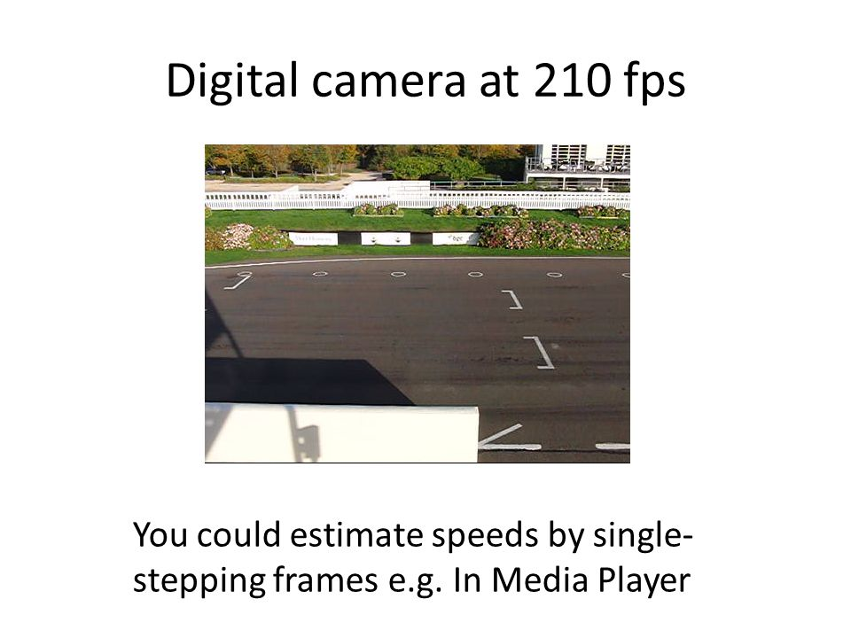 Digital camera at 210 fps You could estimate speeds by single- stepping frames e.g. In Media Player