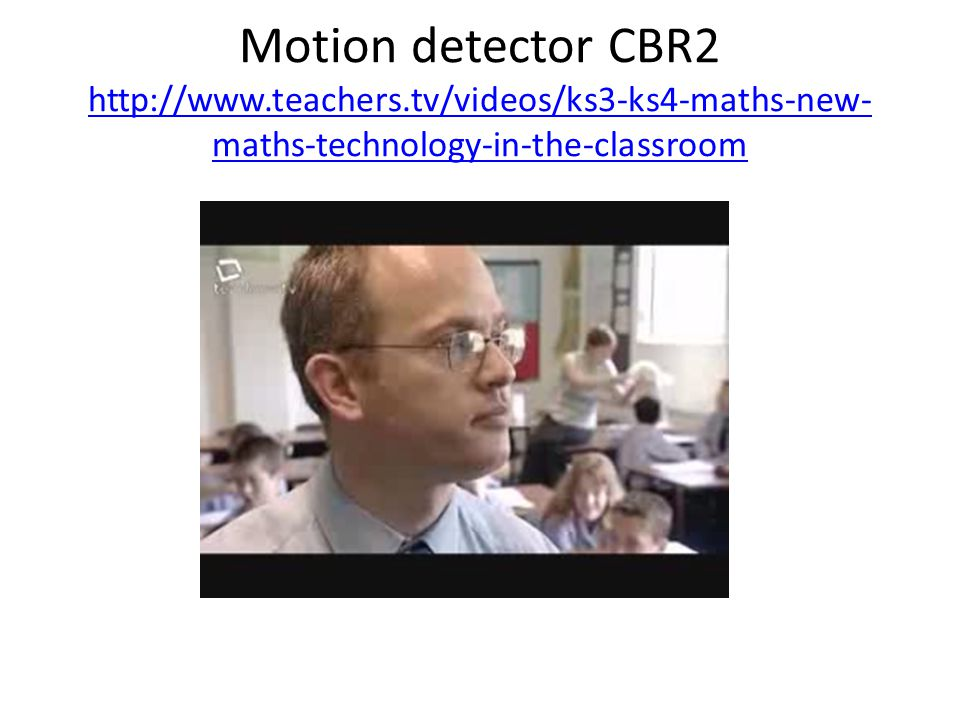 Motion detector CBR2 http://www.teachers.tv/videos/ks3-ks4-maths-new- maths-technology-in-the-classroom http://www.teachers.tv/videos/ks3-ks4-maths-new- maths-technology-in-the-classroom