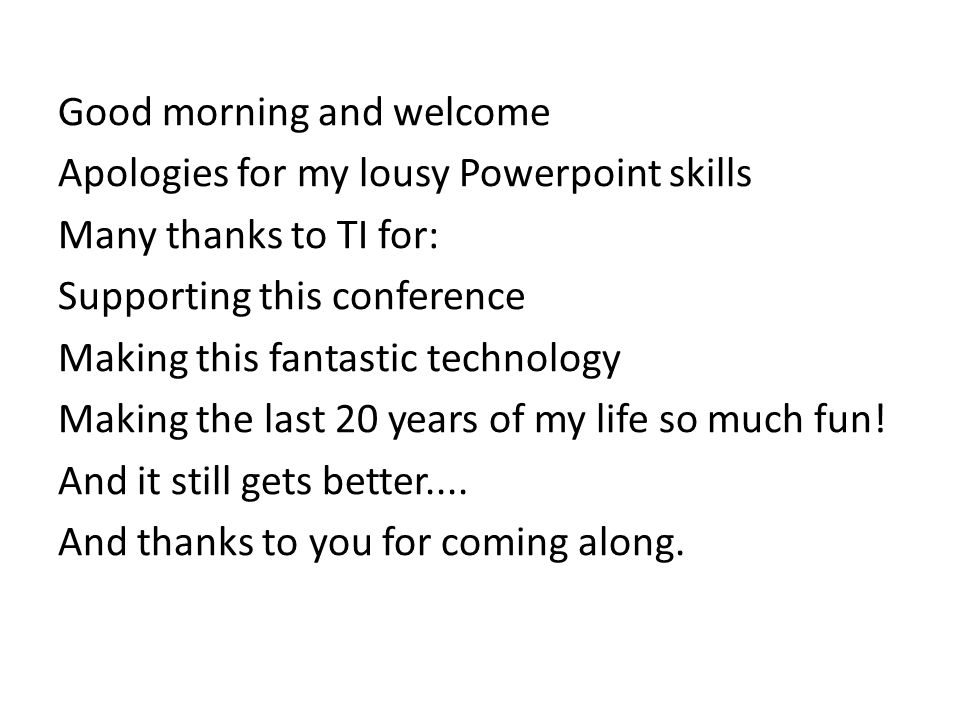 Good morning and welcome Apologies for my lousy Powerpoint skills Many thanks to TI for: Supporting this conference Making this fantastic technology Making the last 20 years of my life so much fun.
