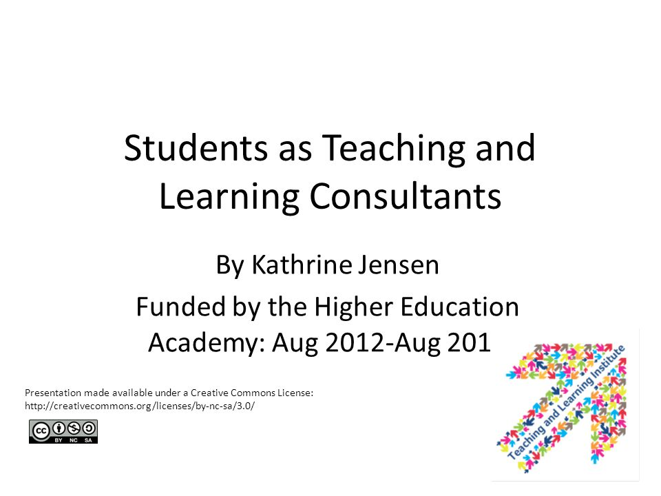 Students as Teaching and Learning Consultants By Kathrine Jensen Funded by the Higher Education Academy: Aug 2012-Aug 2013 Presentation made available under a Creative Commons License: http://creativecommons.org/licenses/by-nc-sa/3.0/