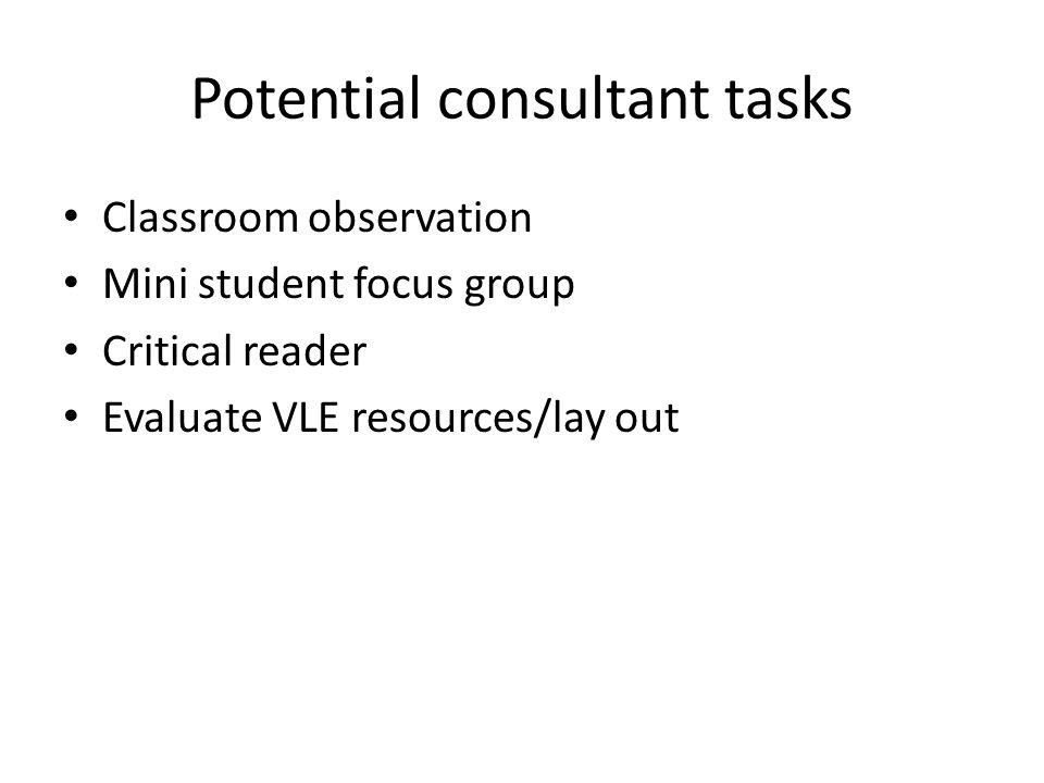 Potential consultant tasks Classroom observation Mini student focus group Critical reader Evaluate VLE resources/lay out