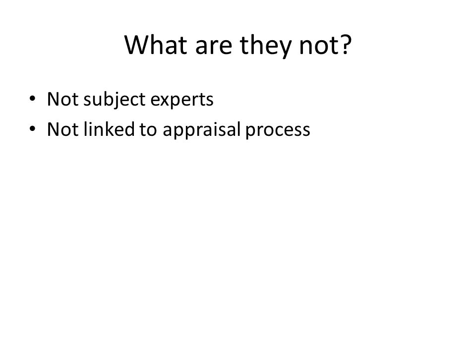 What are they not? Not subject experts Not linked to appraisal process