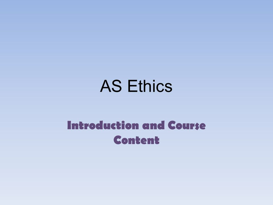 AS Ethics Introduction and Course Content