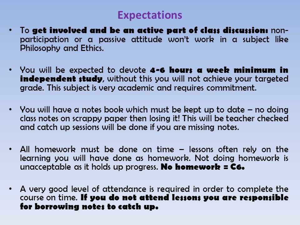 Expectations To get involved and be an active part of class discussion: non- participation or a passive attitude won't work in a subject like Philosophy and Ethics.