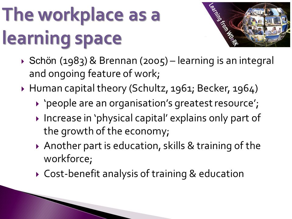 The workplace as a learning space  Schön (1983) & Brennan (2005) – learning is an integral and ongoing feature of work;  Human capital theory (Schultz, 1961; Becker, 1964)  'people are an organisation's greatest resource';  Increase in 'physical capital' explains only part of the growth of the economy;  Another part is education, skills & training of the workforce;  Cost-benefit analysis of training & education