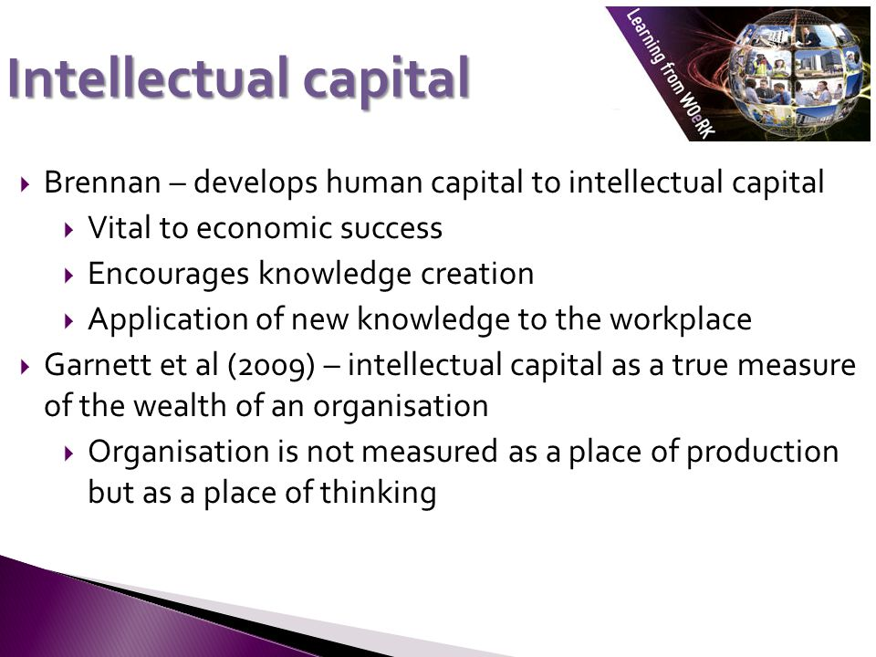 Intellectual capital  Brennan – develops human capital to intellectual capital  Vital to economic success  Encourages knowledge creation  Application of new knowledge to the workplace  Garnett et al (2009) – intellectual capital as a true measure of the wealth of an organisation  Organisation is not measured as a place of production but as a place of thinking