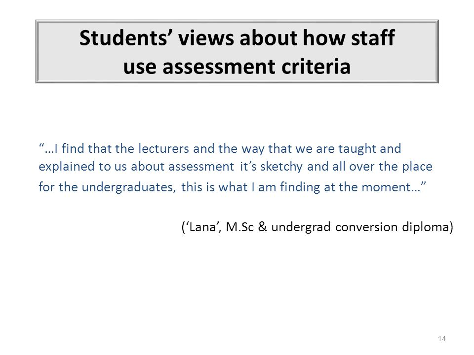 14 Students' views about how staff use assessment criteria …I find that the lecturers and the way that we are taught and explained to us about assessment it's sketchy and all over the place for the undergraduates, this is what I am finding at the moment… ('Lana', M.Sc & undergrad conversion diploma) simultaneously, Institution A)