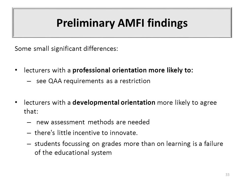 Preliminary AMFI findings Some small significant differences: lecturers with a professional orientation more likely to: – see QAA requirements as a restriction lecturers with a developmental orientation more likely to agree that: – new assessment methods are needed – there s little incentive to innovate.