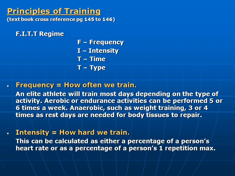 Principles of Training (text book cross reference pg 145 to 146) F.I.T.T Regime F – Frequency I – Intensity T – Time T – Type Frequency = How often we